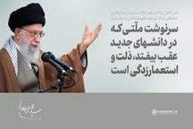 رهبر معظم انقلاب: سرنوشت ملتی که در دانشهای جدید عقب بیفتد، ذلت و استعمار زدگی است
