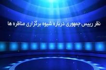 نظر رییس جمهوری درباره شیوه برگزاری مناظرهها